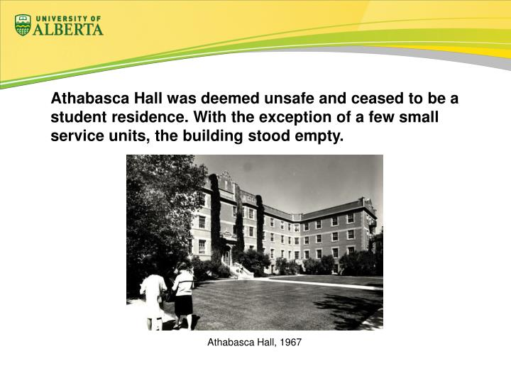 Athabasca Hall was deemed unsafe and ceased to be a student residence. With the exception of a few small service units, the building stood empty.