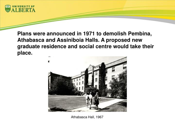 Plans were announced in 1971 to demolish Pembina, Athabasca and Assiniboia Halls. A proposed new graduate residence and social centre would take their place.