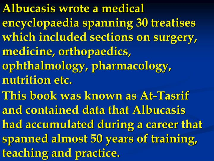 Albucasis wrote a medical encyclopaedia spanning 30 treatises which included sections on surgery, medicine, orthopaedics, ophthalmology, pharmacology, nutrition etc.