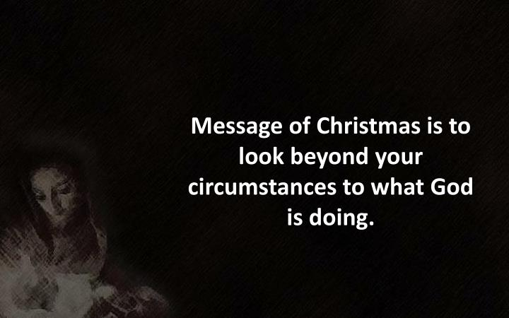 Message of Christmas is to look beyond your circumstances to what God is doing.
