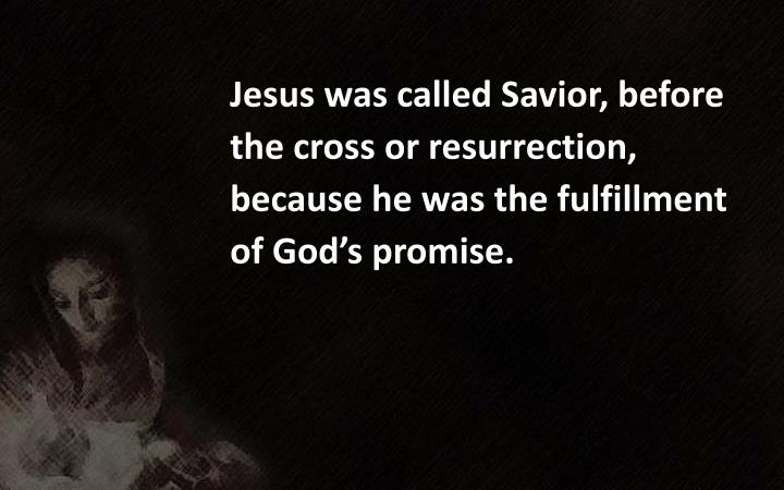 Jesus was called Savior, before the cross or resurrection, because he was the fulfillment of God's promise.