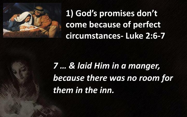 1) God's promises don't come because of perfect circumstances- Luke 2:6-7