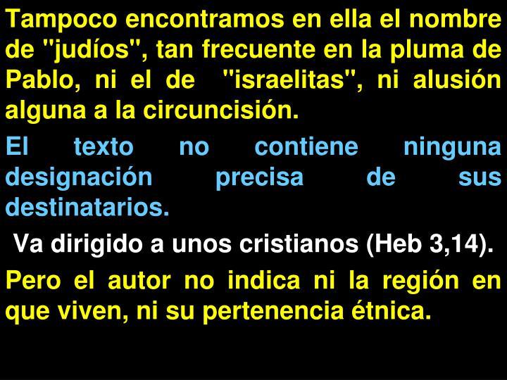 """Tampoco encontramos en ella el nombre de """"judíos"""", tan frecuente en la pluma de Pablo, ni el de  """"israelitas"""", ni alusión alguna a la circuncisión."""