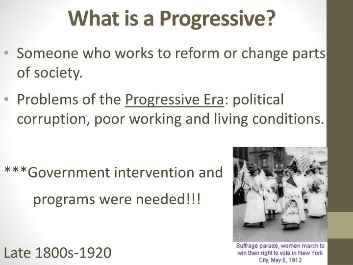 the progressive era and what made The progressive era (1890 - 1913) the impetus for change the late 19th century was an era of unprecedented economic growth for the united states us industrialists accumulated massive amounts of wealth and power as the economic reach of the america began to expand beyond the borders of north america.