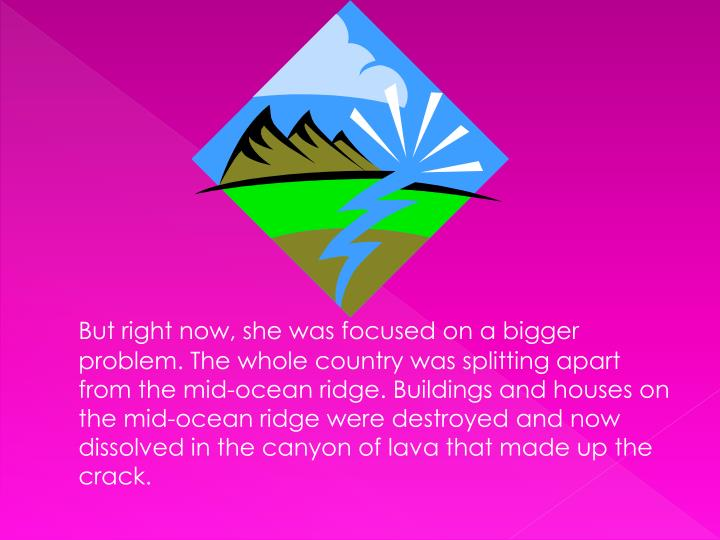 But right now, she was focused on a bigger problem. The whole country was splitting apart from the mid-ocean ridge. Buildings and houses on the mid-ocean ridge were destroyed and now dissolved in the canyon of lava that made up the crack.