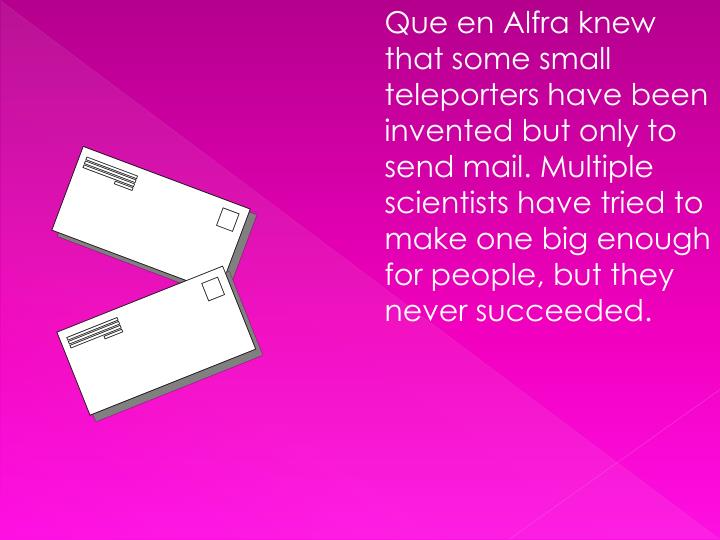 Que en Alfra knew that some small teleporters have been invented but only to send mail. Multiple scientists have tried to make one big enough for people, but they never succeeded.