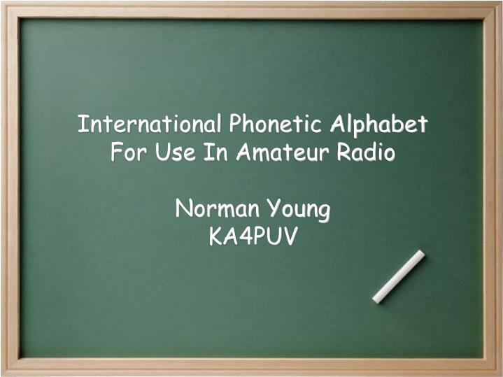 Ppt international phonetic alphabet for use in amateur radio international phonetic alphabetfor use in amateur radionorman youngka4puv altavistaventures Image collections