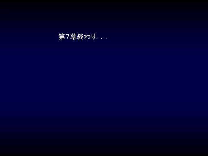 第7幕終わり...
