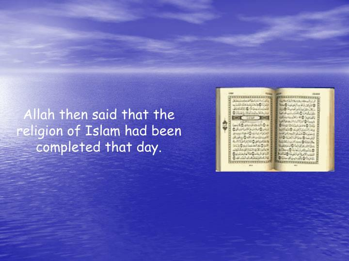 Allah then said that the religion of Islam had been completed that day.