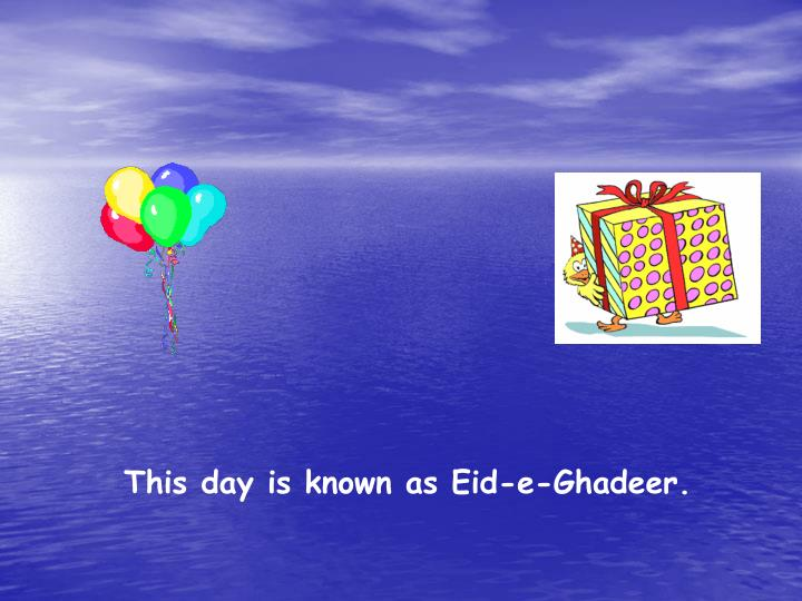 This day is known as Eid-e-Ghadeer.