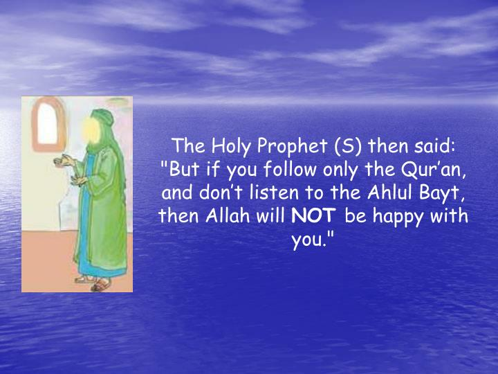 "The Holy Prophet (S) then said: ""But if you follow only the Qur'an, and don't listen to the Ahlul Bayt, then Allah will"