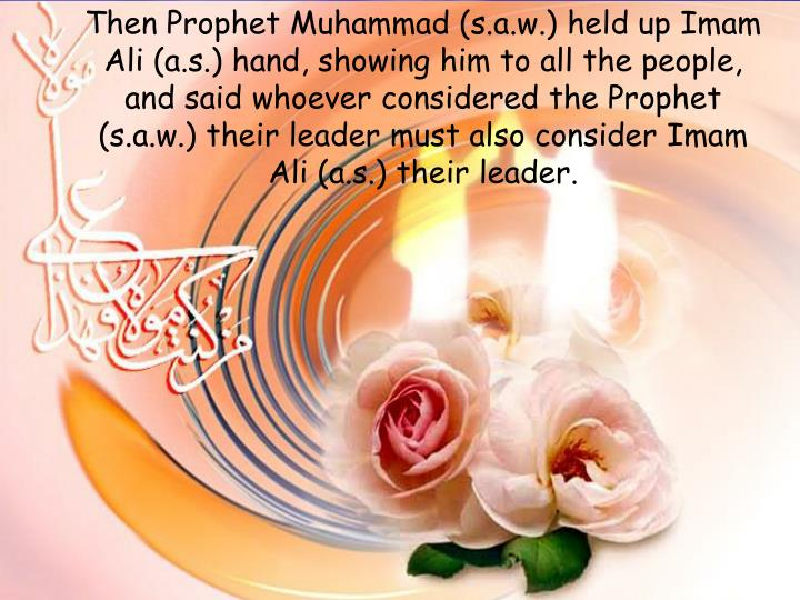 Then Prophet Muhammad (s.a.w.) held up Imam Ali (a.s.) hand, showing him to all the people, and said whoever considered the Prophet (s.a.w.) their leader must also consider Imam Ali (a.s.) their leader.