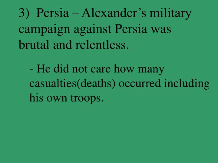 3)  Persia – Alexander's military campaign against Persia was brutal and relentless.