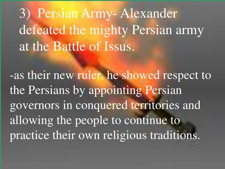 3)  Persian Army- Alexander defeated the mighty Persian army at the Battle of Issus.