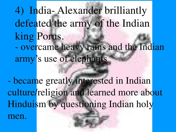 4)  India- Alexander brilliantly defeated the army of the Indian king Porus.