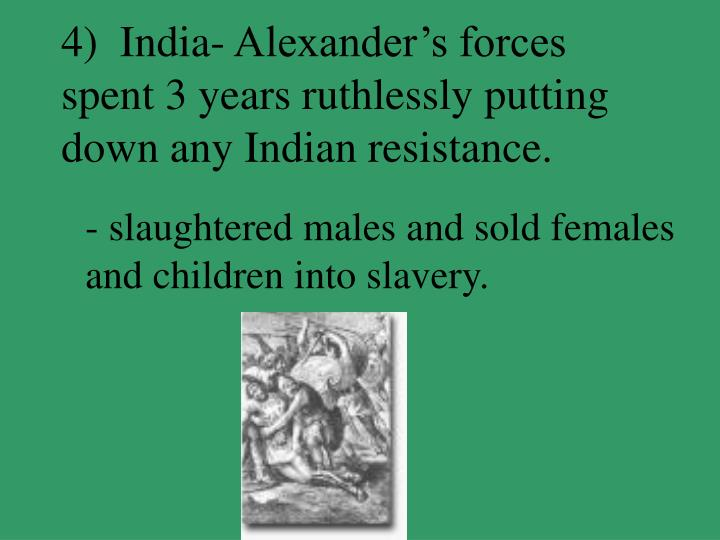 4)  India- Alexander's forces spent 3 years ruthlessly putting down any Indian resistance.