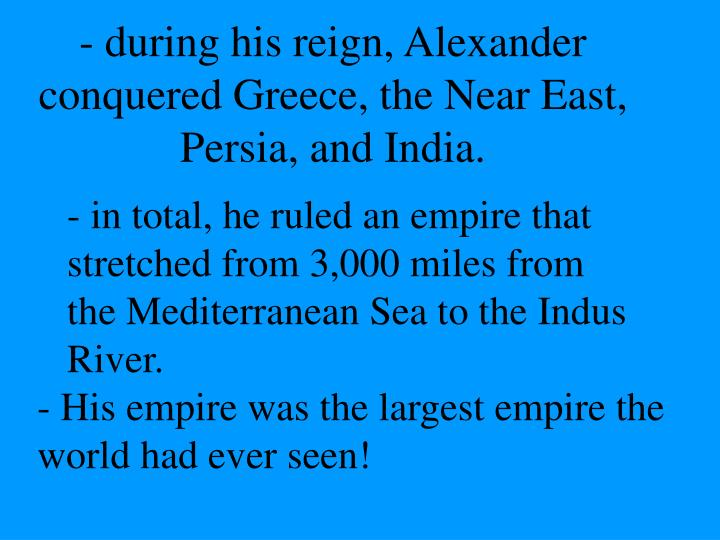 - during his reign, Alexander conquered Greece, the Near East, Persia, and India.