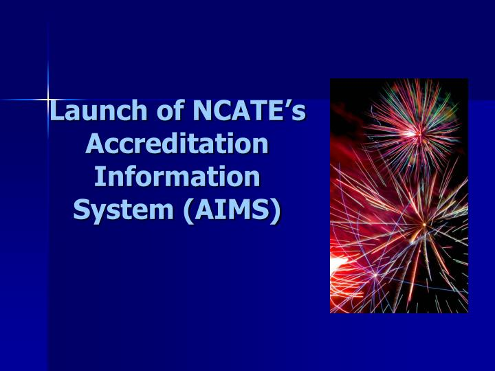 Launch of NCATE's Accreditation Information System (AIMS)