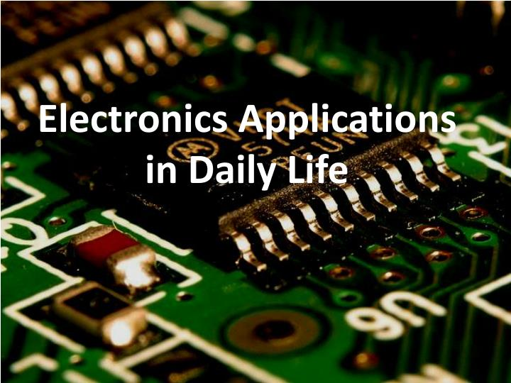 PPT - Electronics Applications in Daily Life PowerPoint Presentation