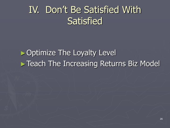 IV.  Don't Be Satisfied With                 Satisfied