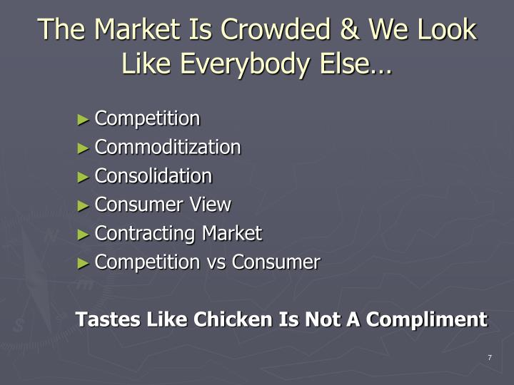 The Market Is Crowded & We Look Like Everybody Else…