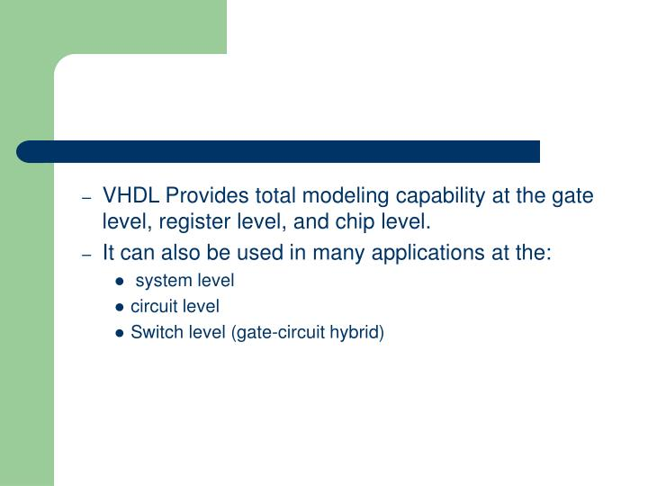 VHDL Provides total modeling capability at the gate level, register level, and chip level.