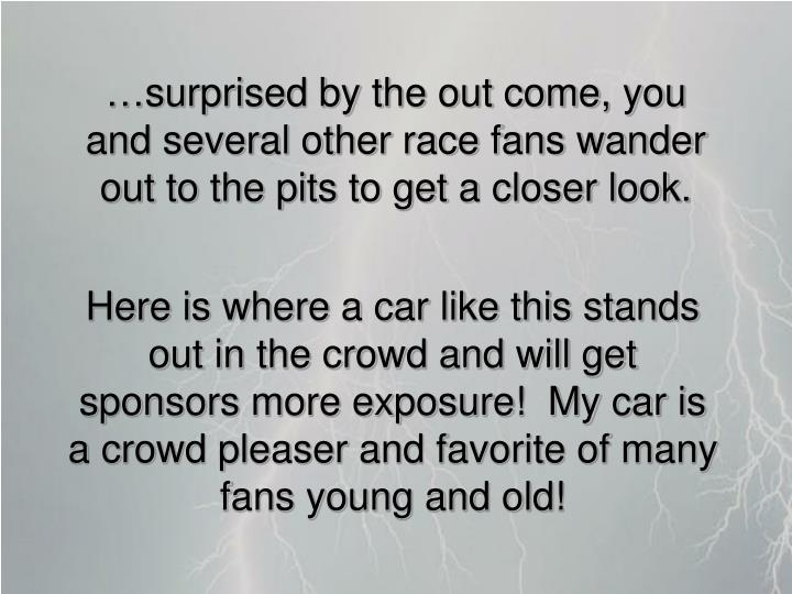 …surprised by the out come, you and several other race fans wander out to the pits to get a closer look.