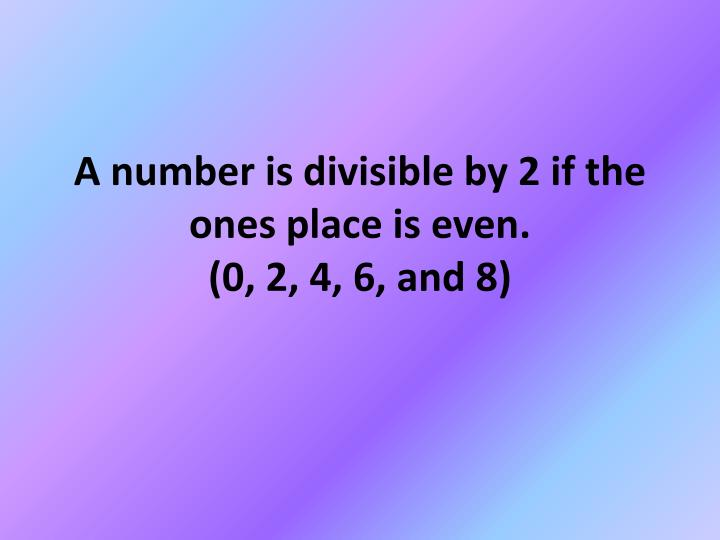 A number is divisible by 2 if the ones place is even 0 2 4 6 and 8