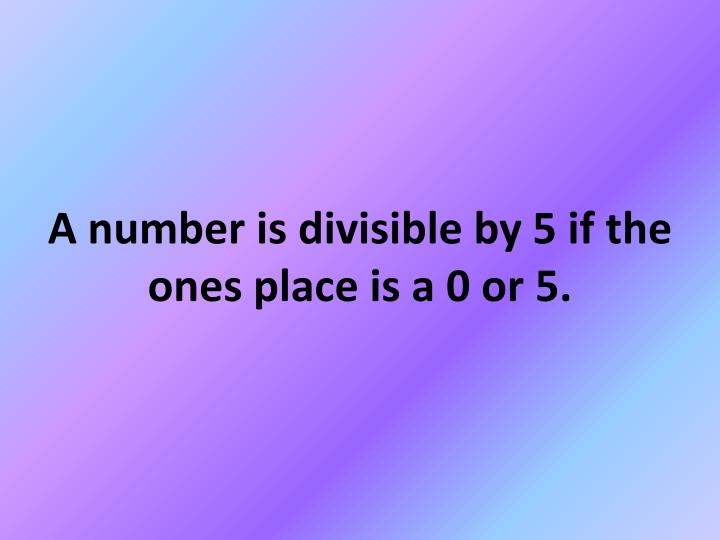 A number is divisible by 5 if the ones place is a 0 or 5.
