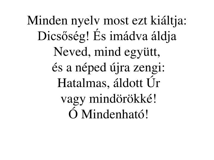 Minden nyelv most ezt kiáltja: Dicsőség! És imádva áldja Neved, mind együtt,