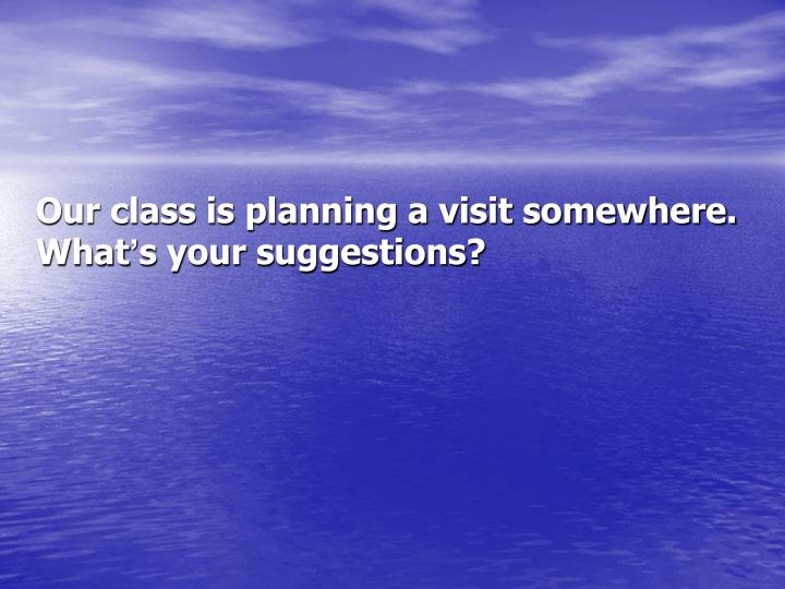Our class is planning a visit somewhere. What