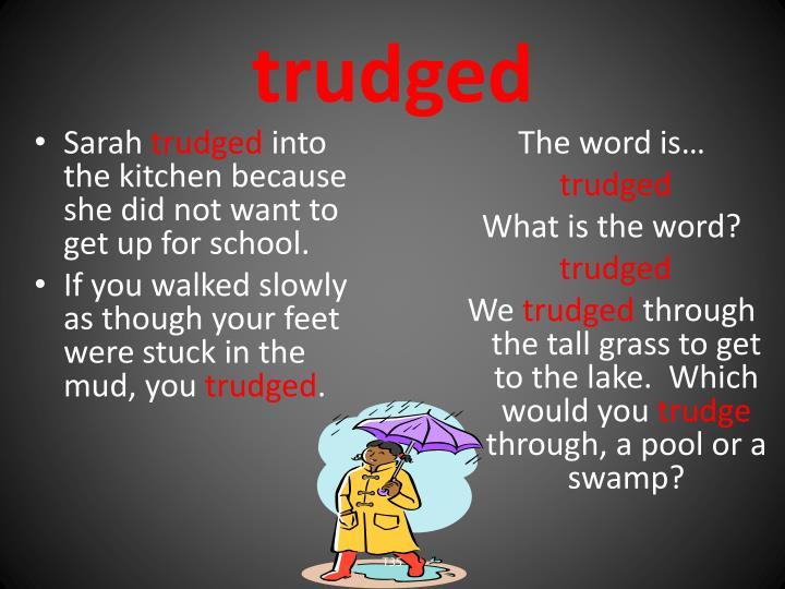 trudged