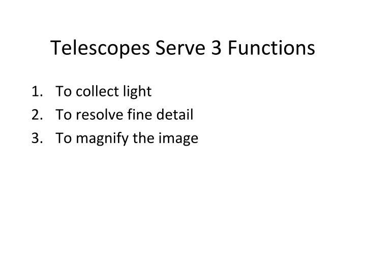 Telescopes serve 3 functions