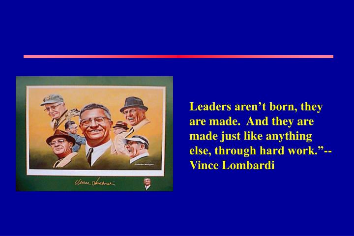 """Leaders aren't born, they are made.  And they are made just like anything else, through hard work.""""-- Vince Lombardi"""