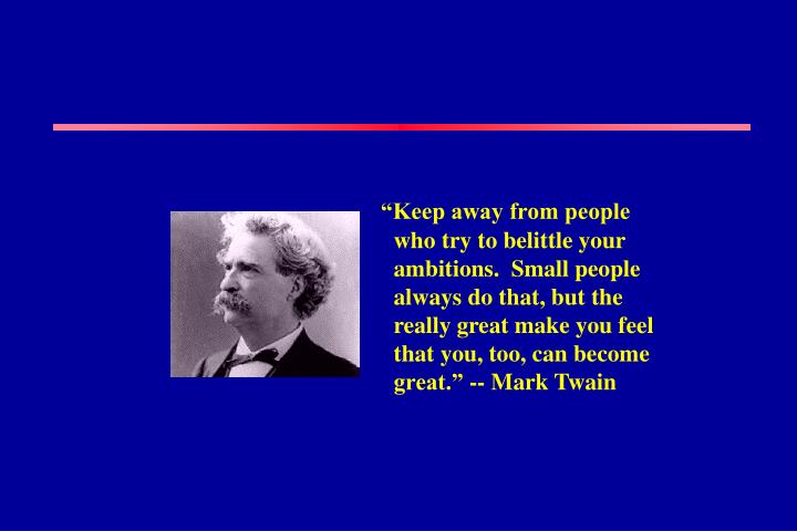 """""""Keep away from people who try to belittle your ambitions.  Small people always do that, but the really great make you feel that you, too, can become great."""" -- Mark Twain"""