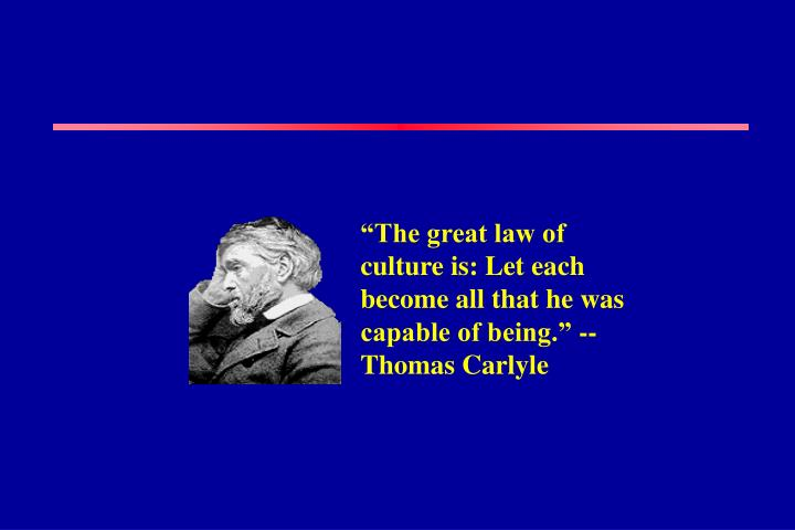 """""""The great law of culture is: Let each become all that he was capable of being."""" -- Thomas Carlyle"""