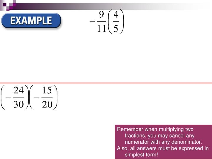Remember when multiplying two fractions, you may cancel any numerator with any denominator.