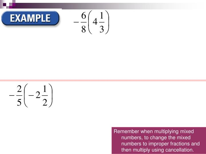 Remember when multiplying mixed numbers, to change the mixed numbers to improper fractions and then multiply using cancellation.