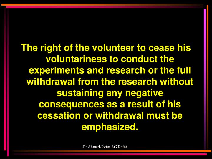 The right of the volunteer to cease his voluntariness to conduct the experiments and research or the full withdrawal from the research without sustaining any negative consequences as a result of his cessation or withdrawal must be emphasized.