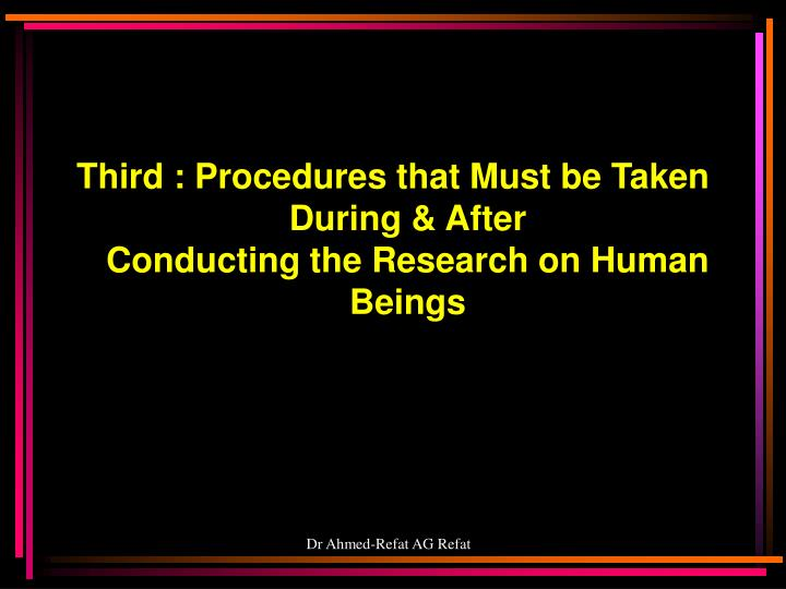 Third : Procedures that Must be Taken During & After                    Conducting the Research on Human Beings