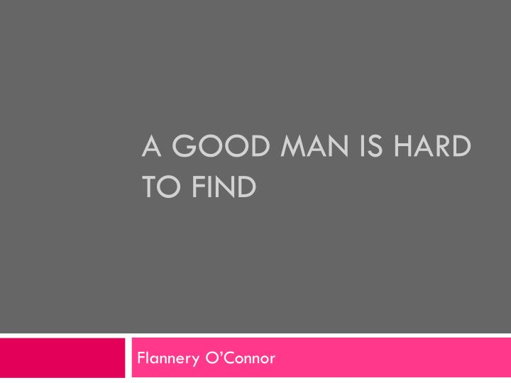 the themes of a good man A good man is hard to find is a short story written by flannery o'connor in 1953 the story appears in the collection of short stories of the theme of grace o.