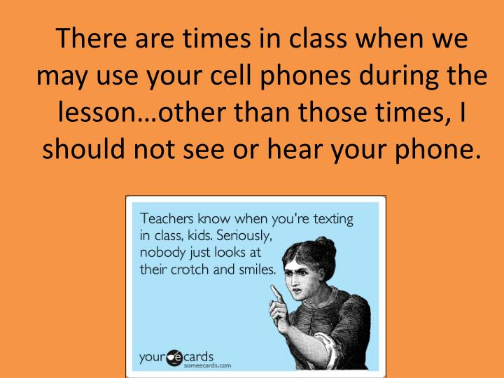 There are times in class when we may use your cell phones during the lesson…other than those times...