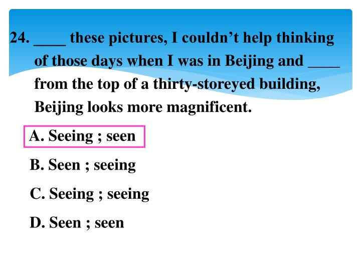 24. ____ these pictures, I couldn't help thinking of those days when I was in Beijing and ____ from the top of a thirty-storeyed building, Beijing looks more magnificent.