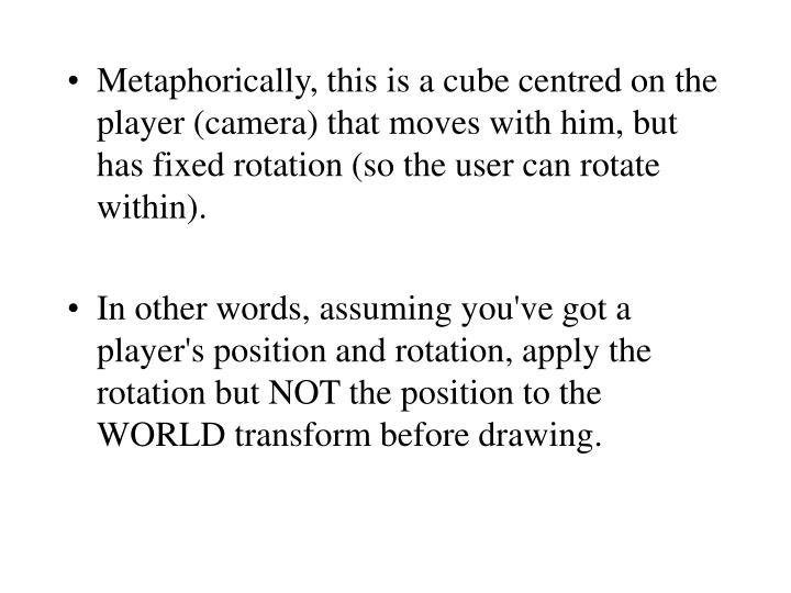Metaphorically, this is a cube centred on the player (camera) that moves with him, but has fixed rotation (so the user can rotate within).
