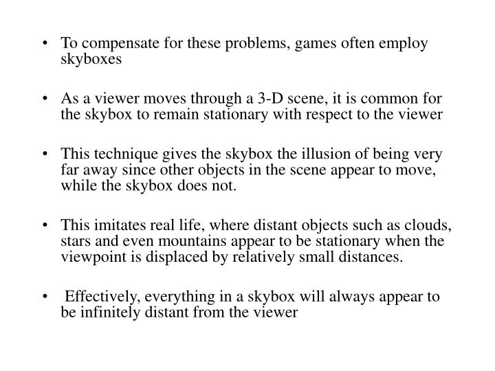 To compensate for these problems, games often employ skyboxes