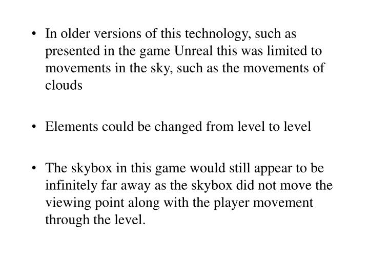 In older versions of this technology, such as presented in the game Unreal this was limited to movements in the sky, such as the movements of clouds
