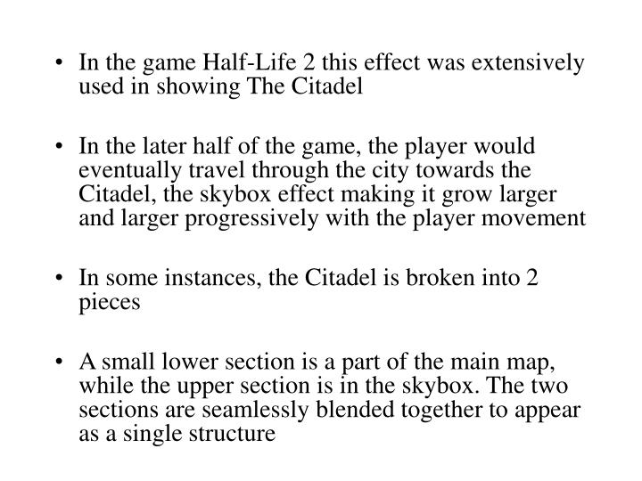 In the game Half-Life 2 this effect was extensively used in showing The Citadel