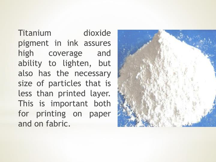 Titanium dioxide pigment in ink assures high coverage and ability to lighten, but also has the necessary size of particles that is less than printed layer. This is important both for printing on paper and on fabric.