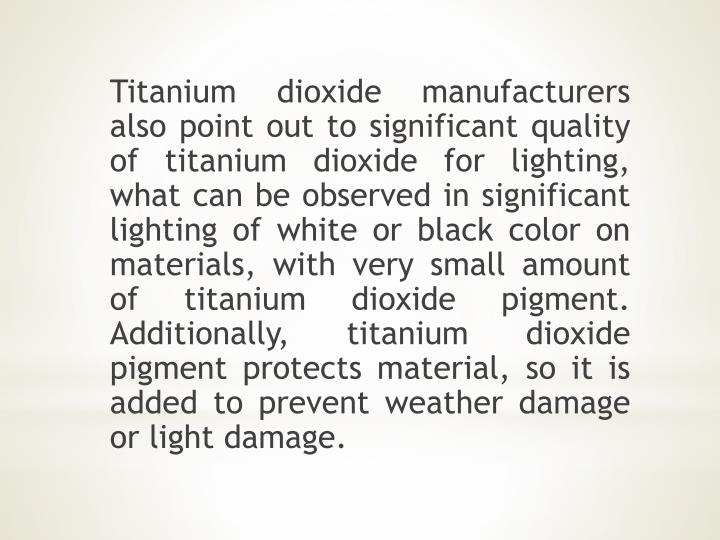 Titanium dioxide manufacturers also point out to significant quality of titanium dioxide for lighting, what can be observed in significant lighting of white or black color on materials, with very small amount of titanium dioxide pigment. Additionally, titanium dioxide pigment protects material, so it is added to prevent weather damage or light damage.
