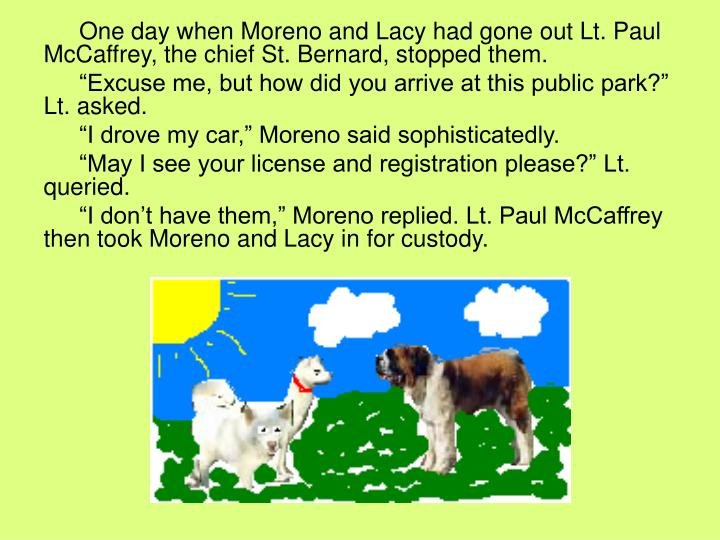 One day when Moreno and Lacy had gone out Lt. Paul McCaffrey, the chief St. Bernard, stopped them.